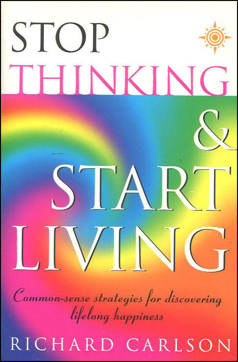 Stop Thinking, Start Living: Discover Lifelong Happiness (Book Artwork May Vary), Carlson, Richard