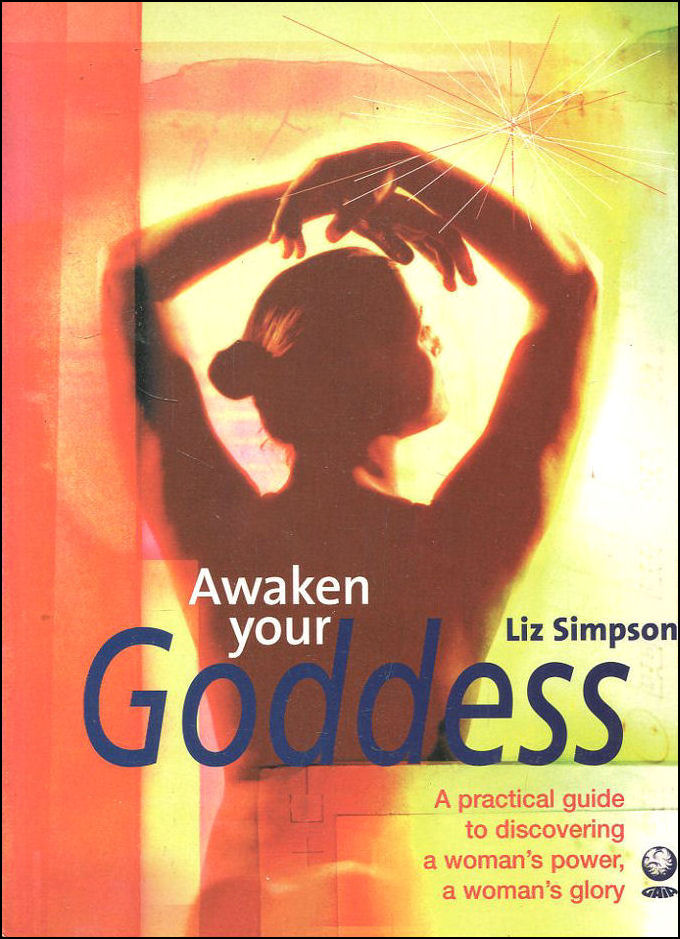 Image for Awaken Your Goddess: A Practical Guide to Discovering a Woman's Power, a Woman's Glory