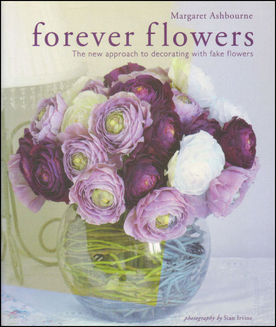 Image for Forever Flowers: The new approach to decorating with fake flowers