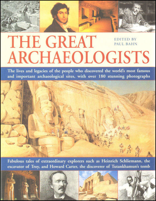 Image for The Great Archaeologists: The Lives and Legacy of the People Who Discovered the World's Most Famous Archaeological Sites