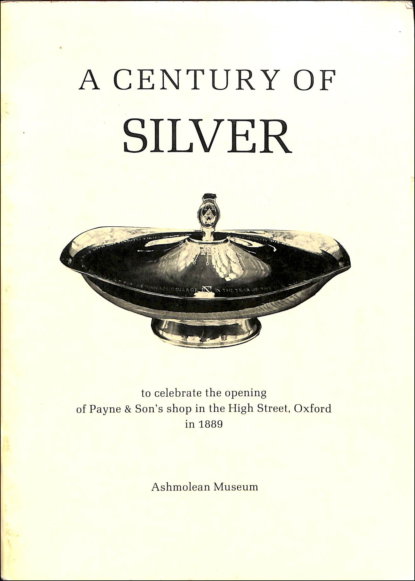A Century of Silver, to Celebrate the opening of Payne & Son's Shop in the High Street, Oxford in 1889, Ashmolean Museum
