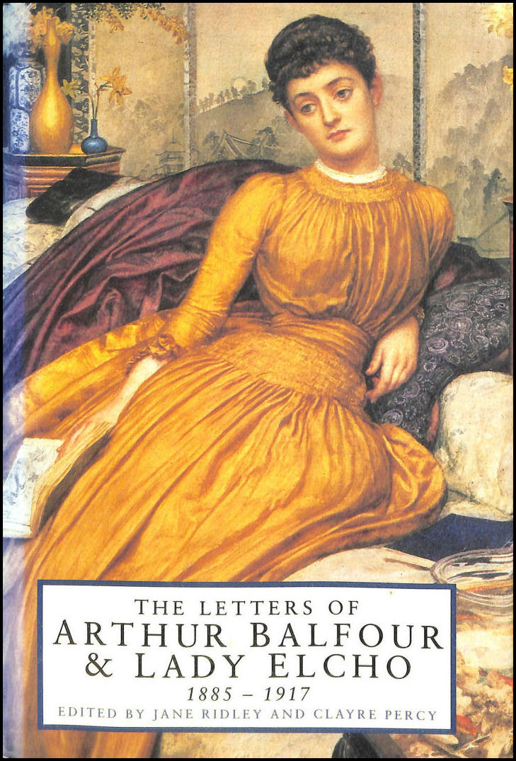 The Letters of Arthur Balfour and Lady Elcho: 1883-1917, Balfour, Arthur James; Elcho, Lady; Ridley, Jane [Editor]; Percy, Clayre [Editor];