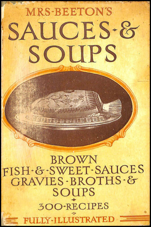 Mrs. Beeton's Sauces and Soups - including sauces for fish, meat, vegetables and puddings, also broths and thick and clear soups