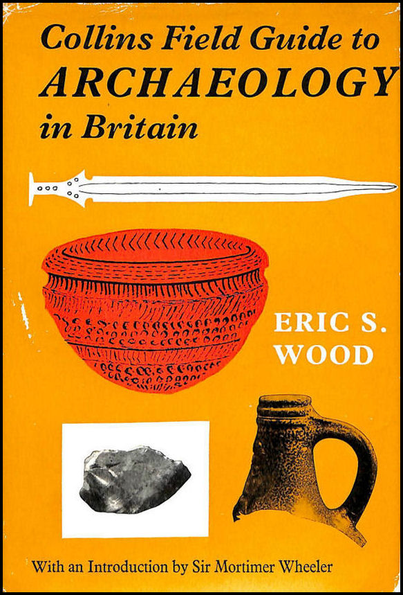 Collins Field Guide to Archaeology in Britain - Illustrated with 59 photographs and 189 maps and line drawings, Eric S. Wood; Sir Mortimer Wheeler [Introduction]