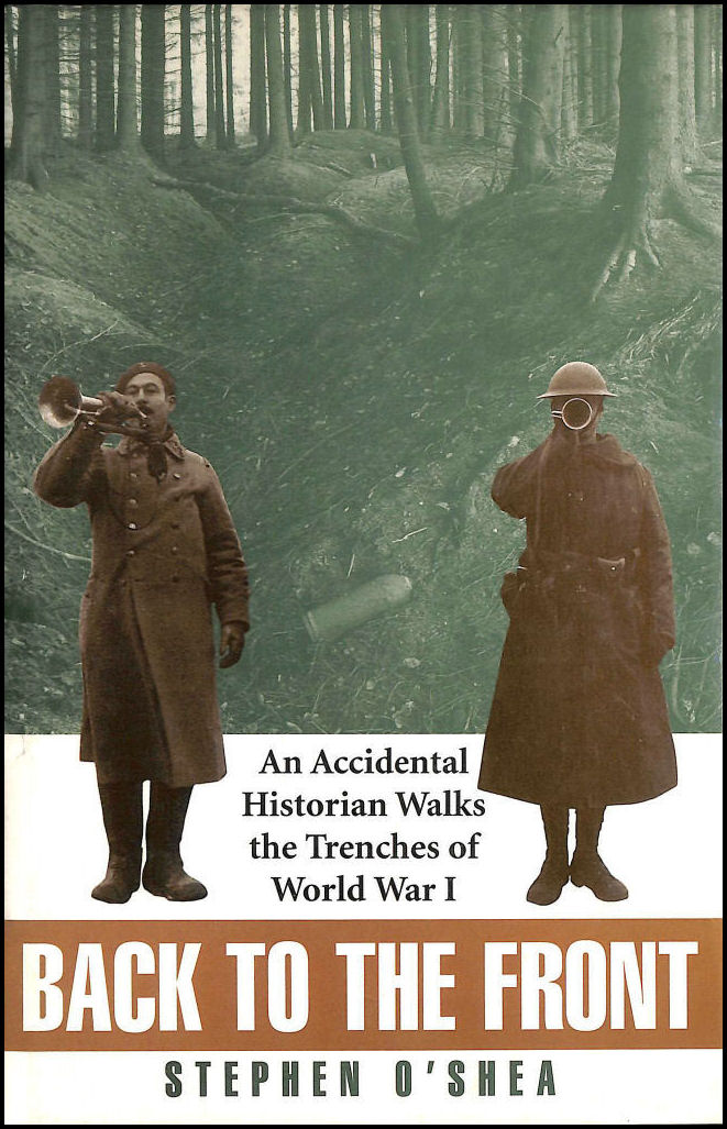 Back to the Front: An Accidental Historian Walks the Trenches of World War I, O'Shea, Stephen