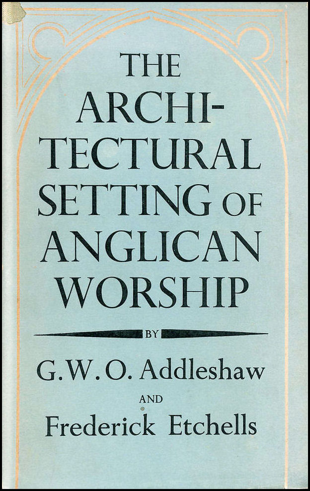 The Architectural Setting of Anglican Worship: An Inquiry into the Arrangements for public worship in the Church of England from the Reformation to the present day., Addleshaw, G. W. O. & Etchells, Frederick