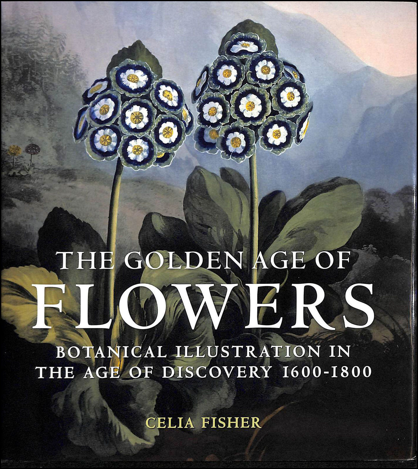 The Golden Age Of Flowers: Botanical Illustration In The Age Of Discovery 1600-1800, Celia Fisher