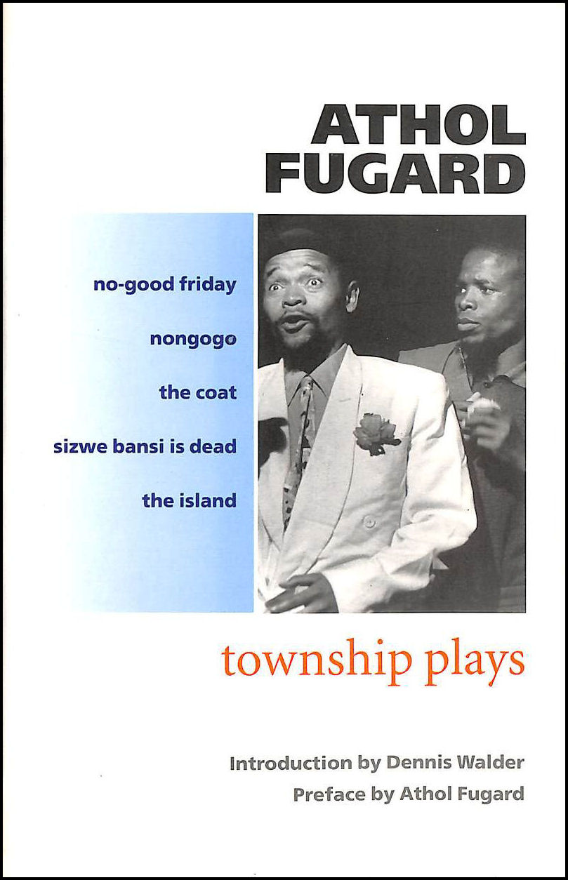 The Township Plays: No-Good Friday; Nongogo; The Coat; Sizwe Bansi is Dead; The Island, Fugard, Athol; Walder, Dennis [Editor]