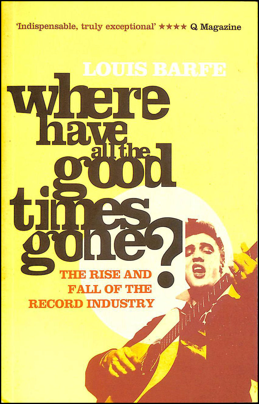 Where Have all the Good Times Gone?: The Rise and Fall of the Record Industry, Barfe, Louis