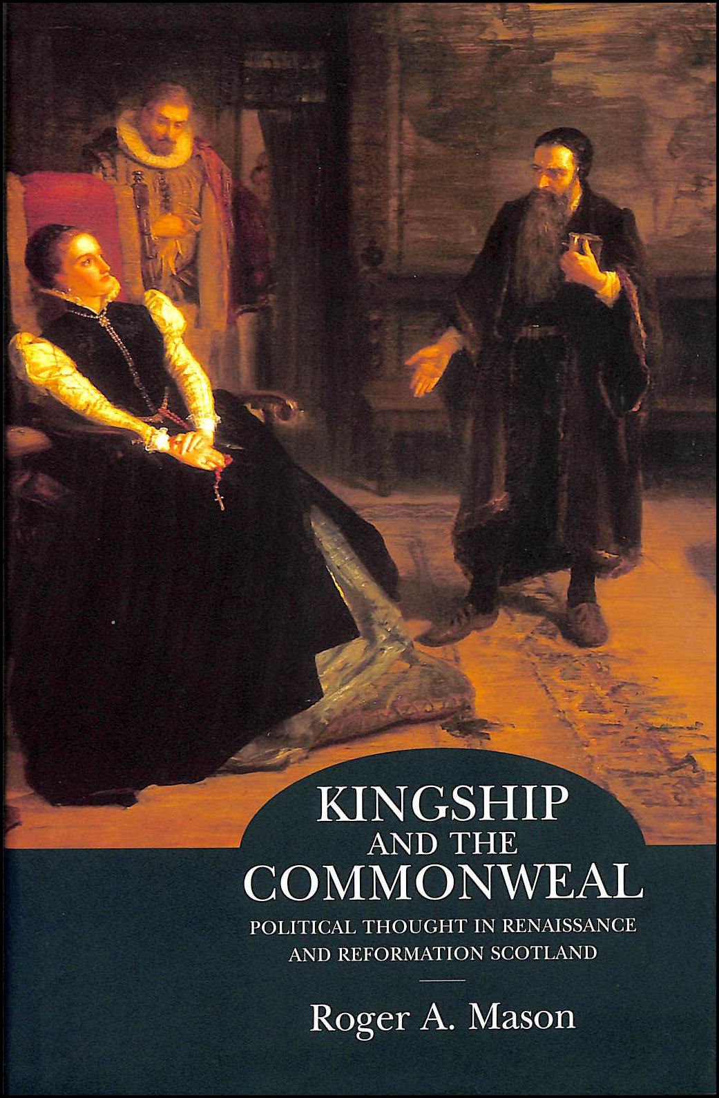 Kingship and Commonweal: Political Thought in Renaissance and Reformation Scotland, Mason, Roger A.