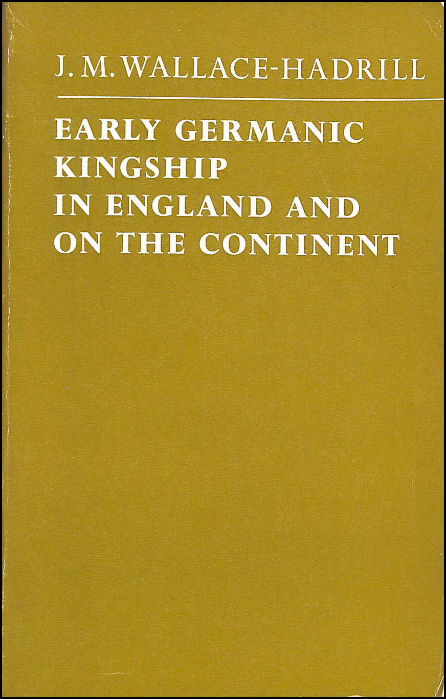 HADRILL, J.M.WALLACE- - Early Germanic Kingship: In England and on the Continent