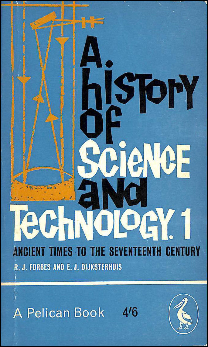A History Of Science And Technology: 1 Ancient Times To The Seventeenth Century., Forbes, RJ and EJ Dijkseterhuis.