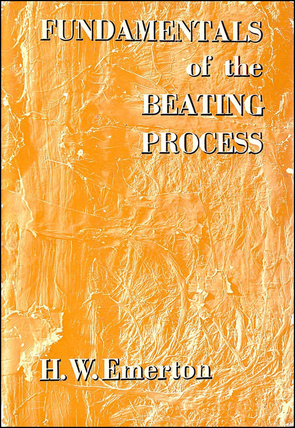 Fundamentals of the Beating Process: the Theory of the Development in Pulps of Papermaking Characteristics By Mechanical Treatment, Hector William Emerton