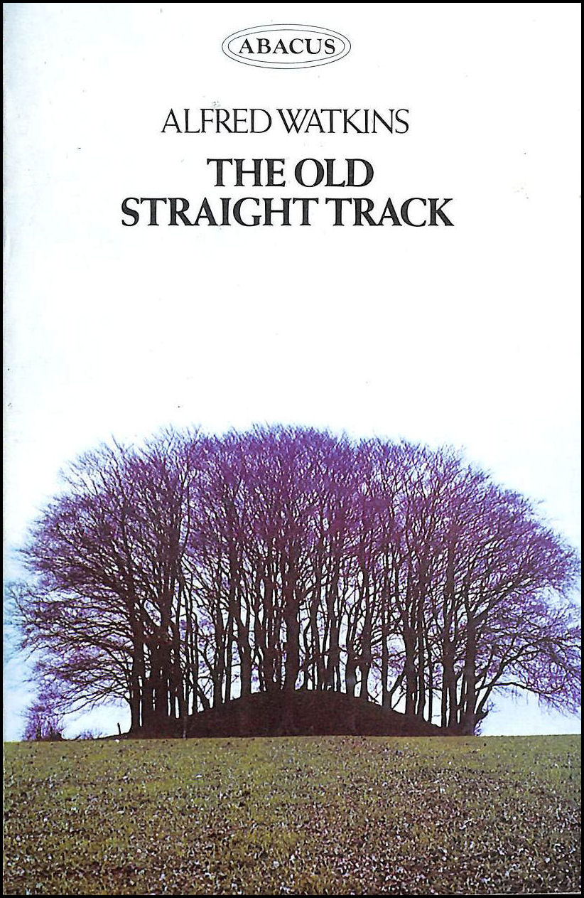 The Old Straight Track: Its Mounds, Beacons, Moats, Sites and Mark Stones, Watkins, Alfred