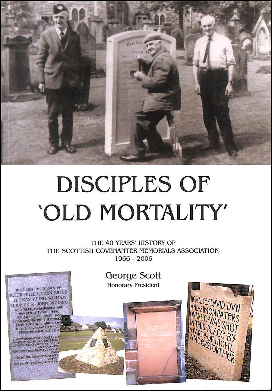 Disciples of 'Old Mortality' : The 40 Years' History of The Scottish Covenanter Memorials Association 1966-2006, George Scott