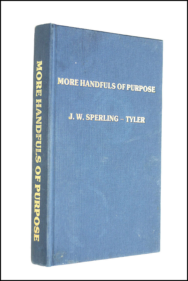 More Handfuls of Purpose; or, Daily Portions selected from the Sermons of J W Sperling-Tyler, commemorating 50 Years of his pastorate at Zoar Chapel, The Dicker, Sussex, J. W. Sperling-Tyler