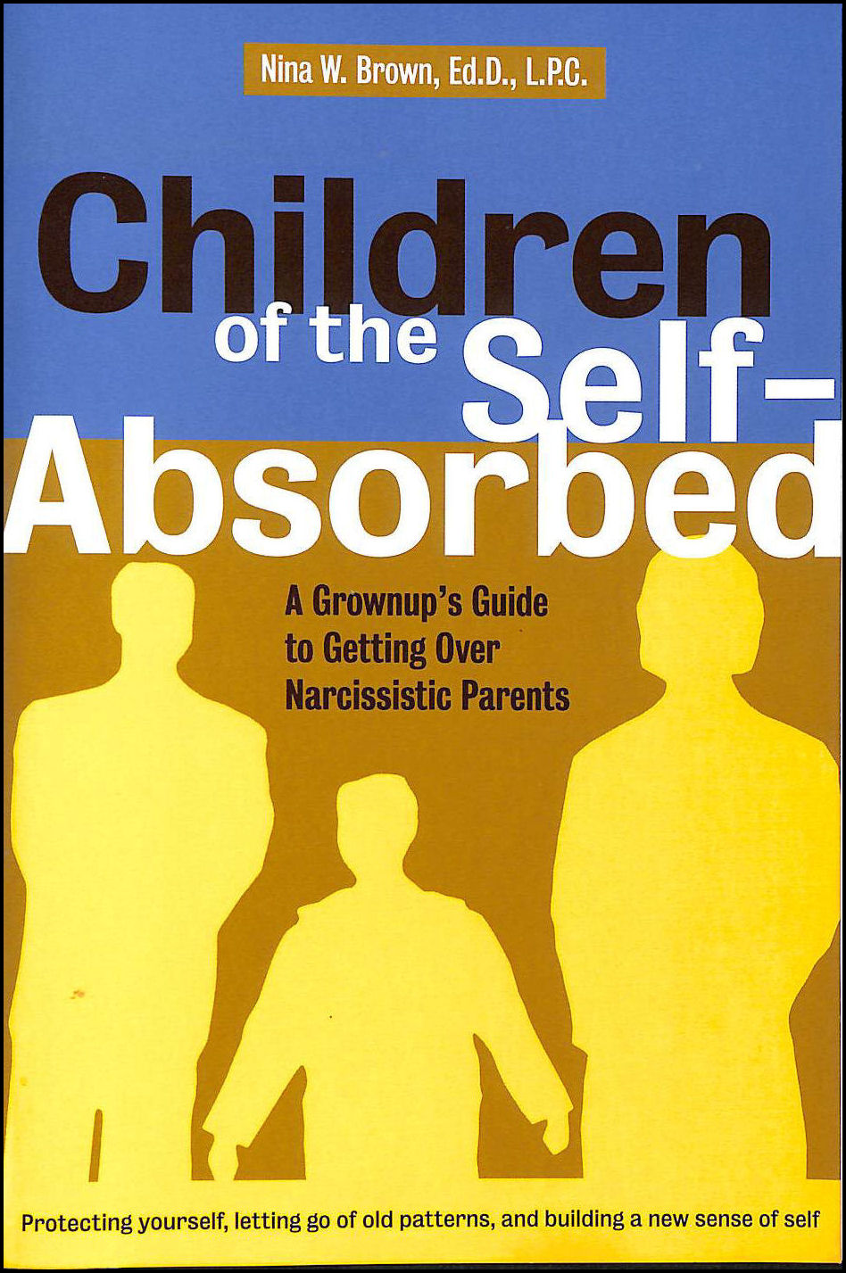 Children of the Self-absorbed: A Grownup's Guide to Getting Over Narcissistic Parents, Brown, Nina W.