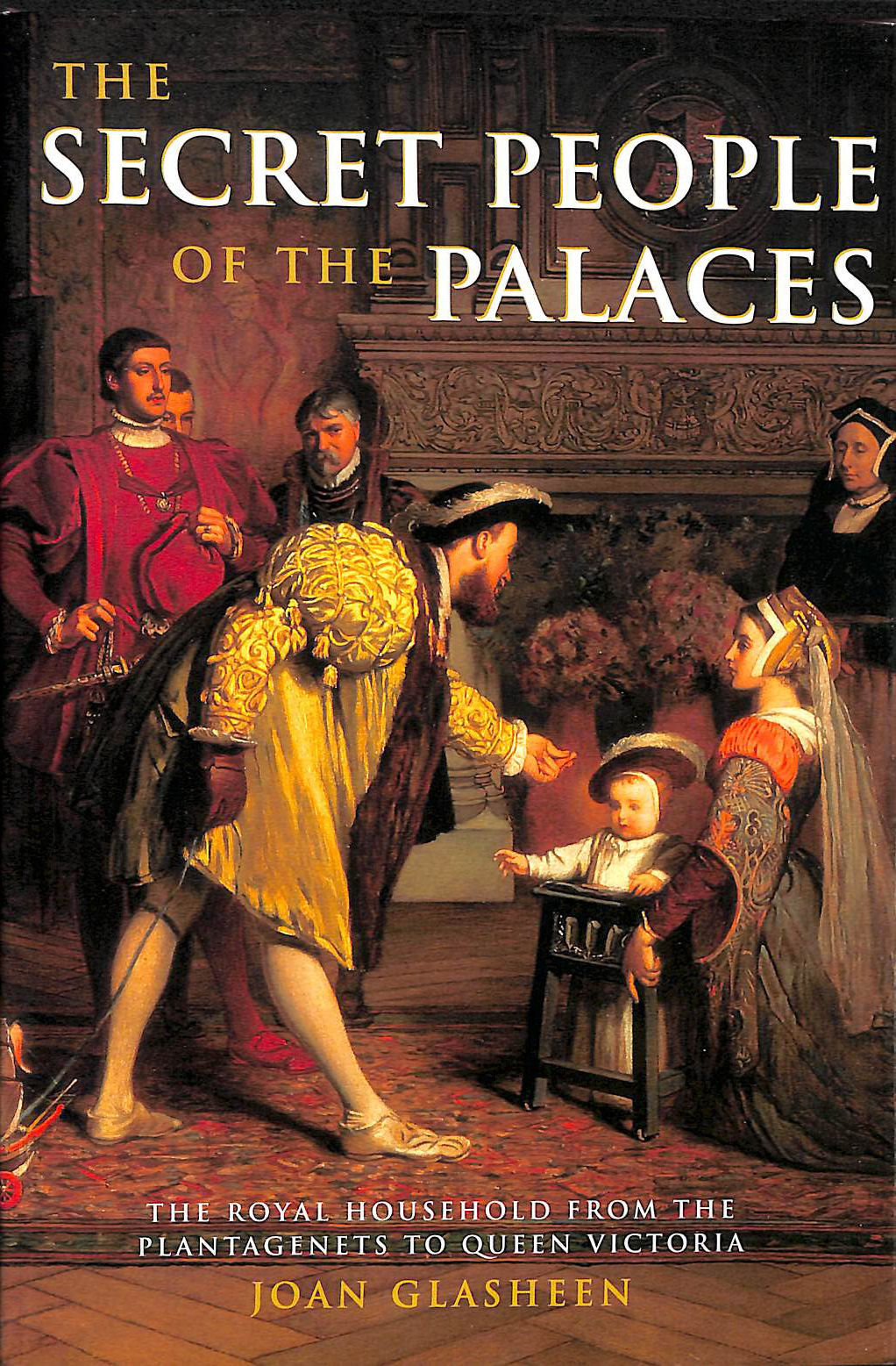 The Secret People of the Palaces: Royal Household from the Plantagenets to Queen Victoria, Glasheen, Joan