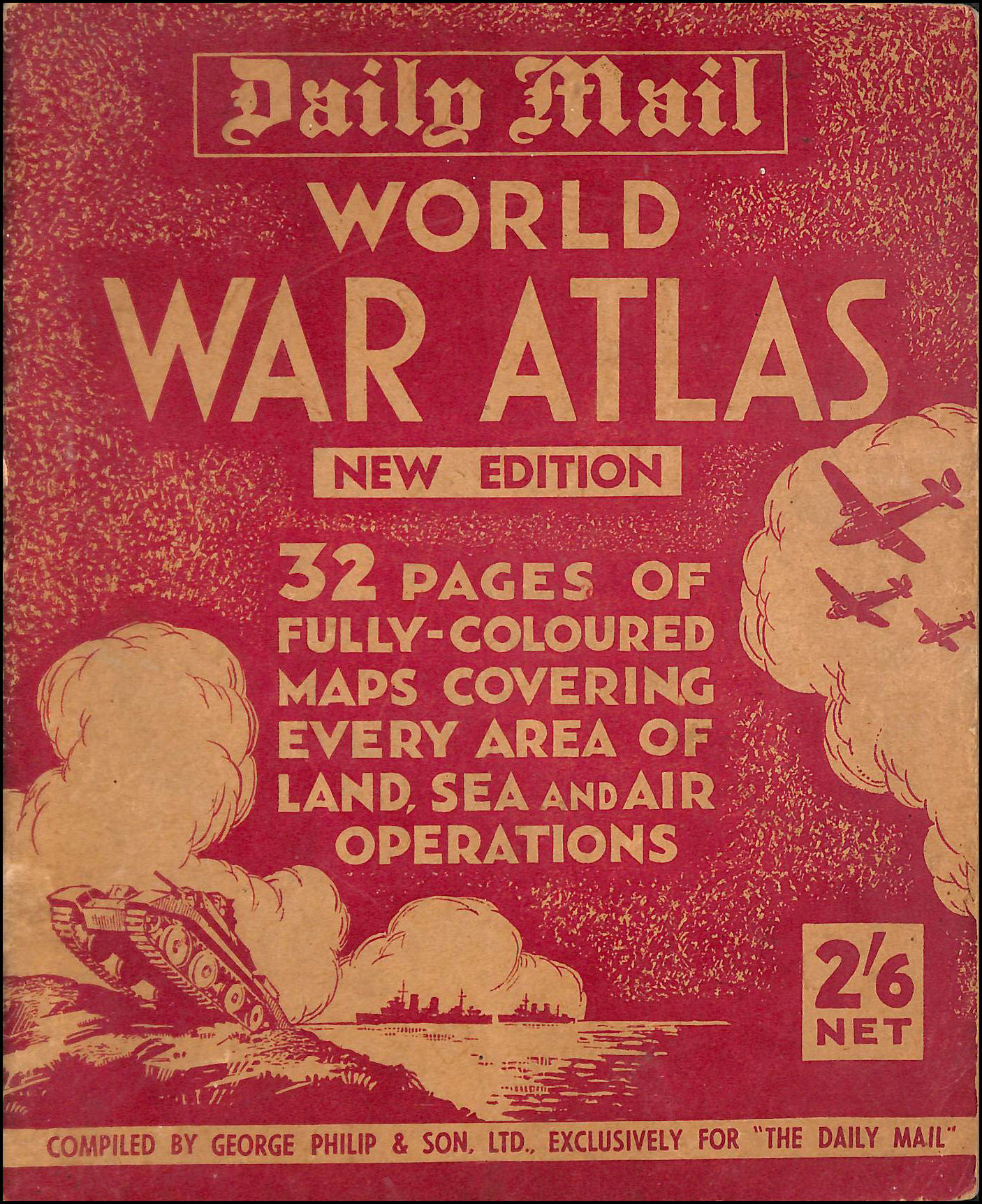 Daily Mail World War Atlas 32 Pages Of Fully-Coloured Maps Covering Every Area Of Land,Sea And Air Operations / Compiled By George Philip & Son Ltd, Exclusively For The Daily Mail. ., Various