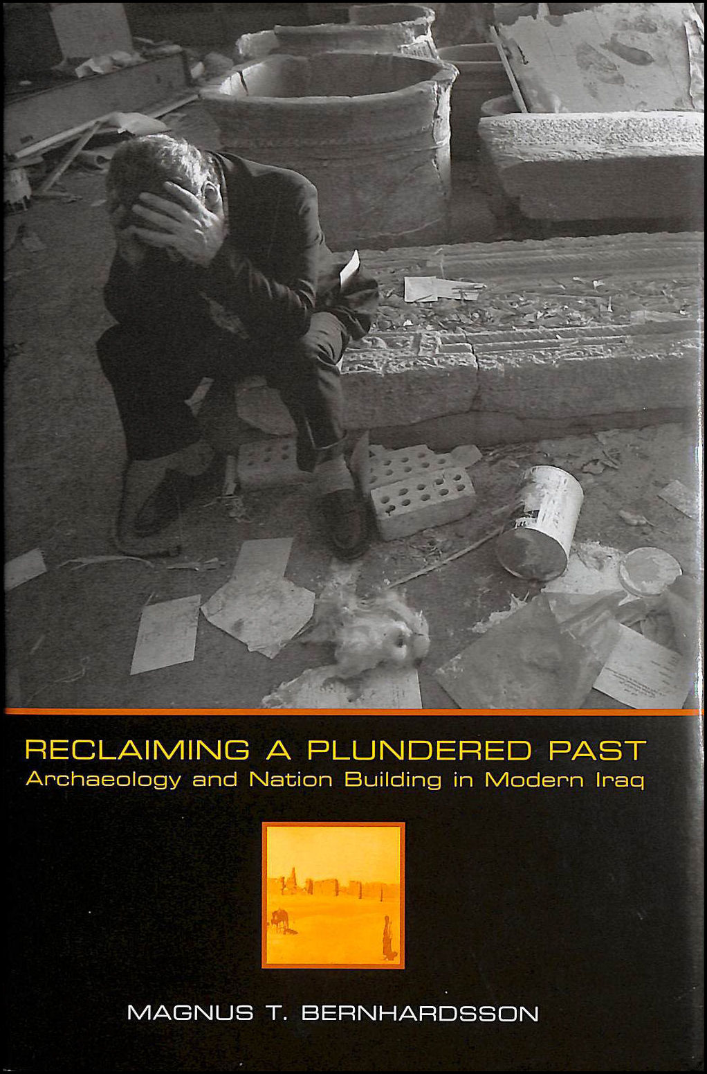 Reclaiming a Plundered Past: Archaeology and Nation Building in Modern Iraq, Bernhardsson, Magnus Thorkell