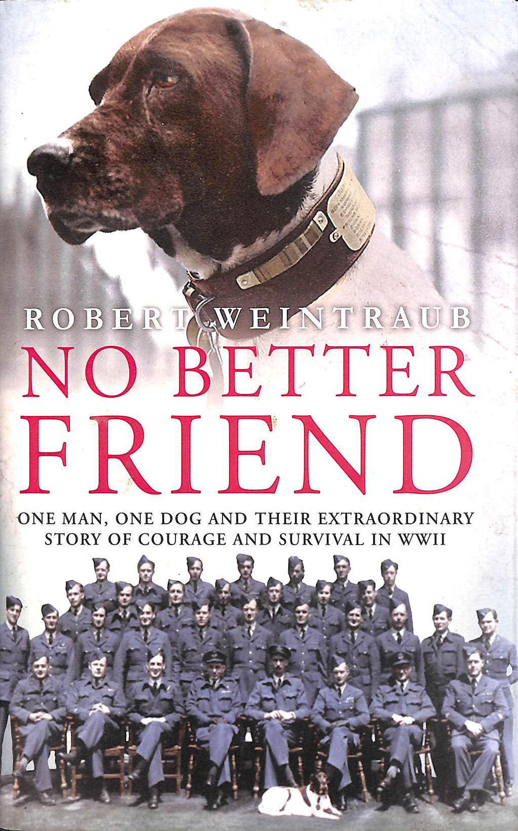 No Better Friend: One Man, One Dog, and Their Incredible Story of Courage and Survival in World War II, Weintraub, Robert