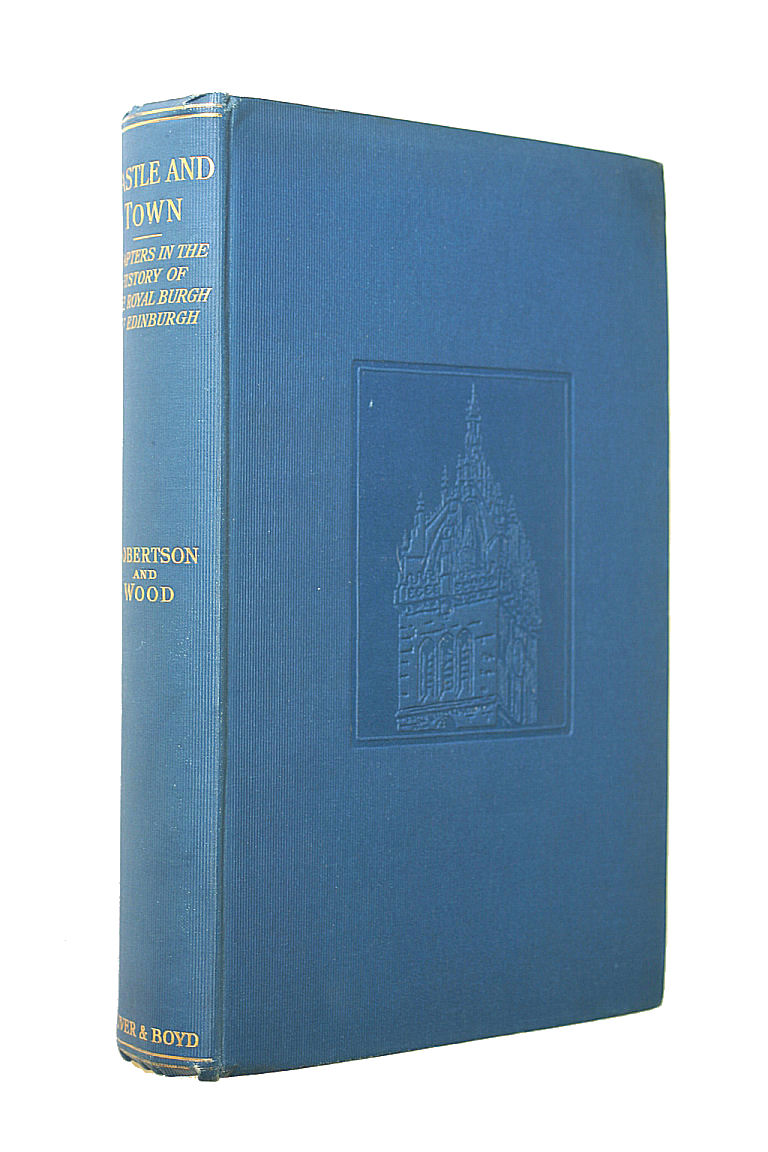 Castle and Town, Chapters in the History of the Royal Burgh of Edinburgh, Robertson, David and Marguerite Wood.