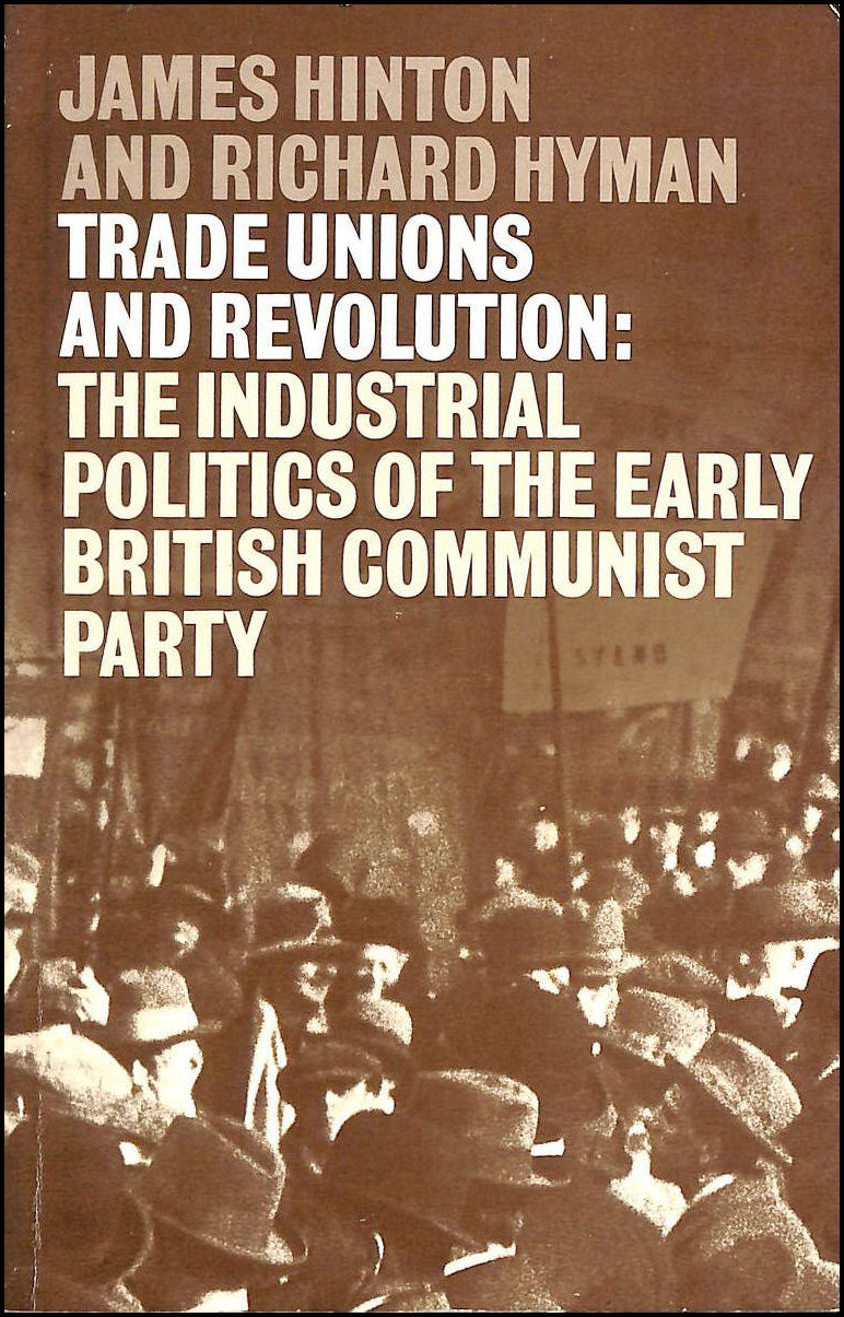 Trade Unions and Revolution: Industrial Politics of the Early British Communist Party, Hinton, James; Hyman, Richard