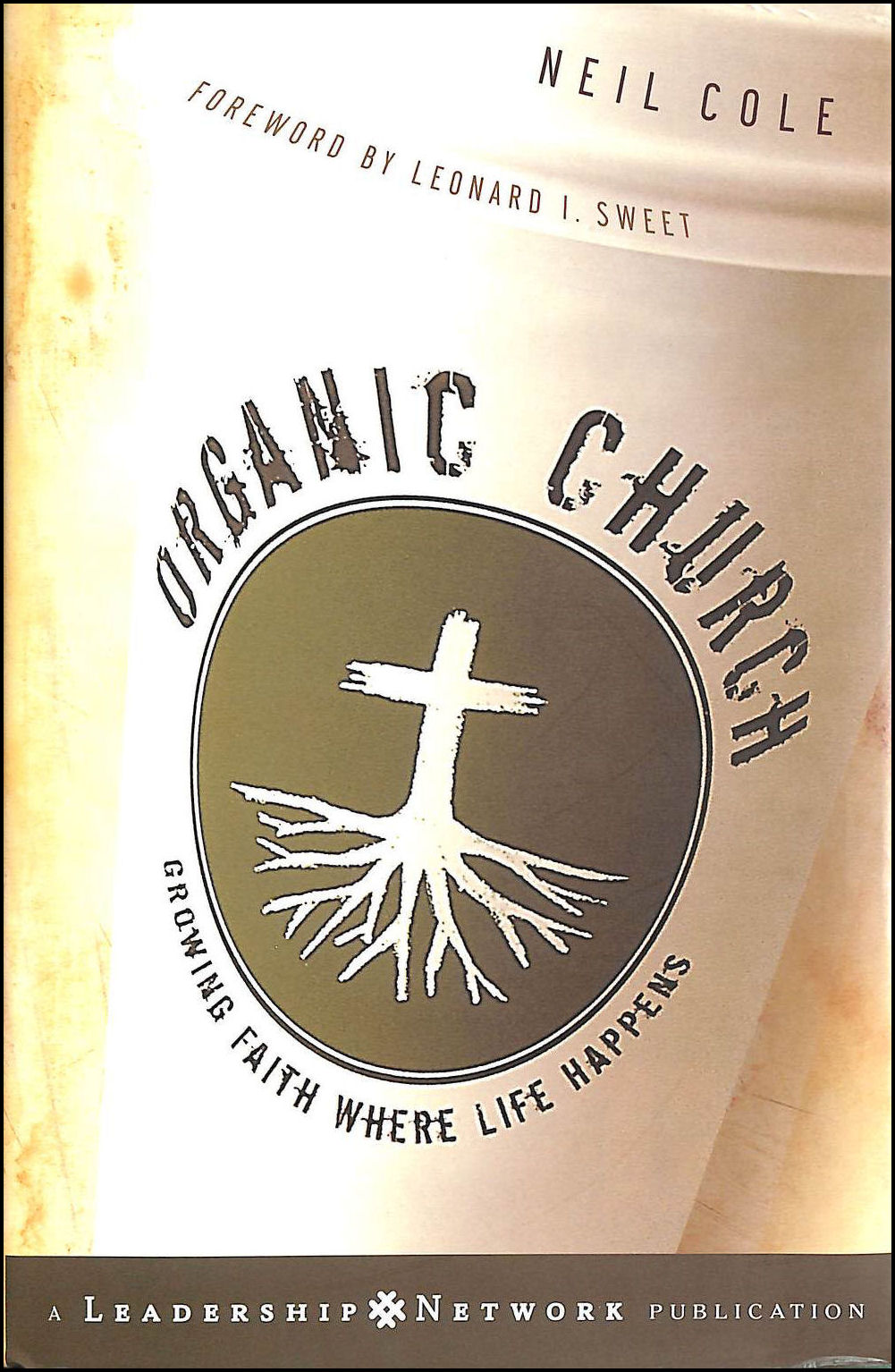 Organic Church: Growing Faith Where Life Happens (Jossey-Bass Leadership Network Series), Cole, Neil