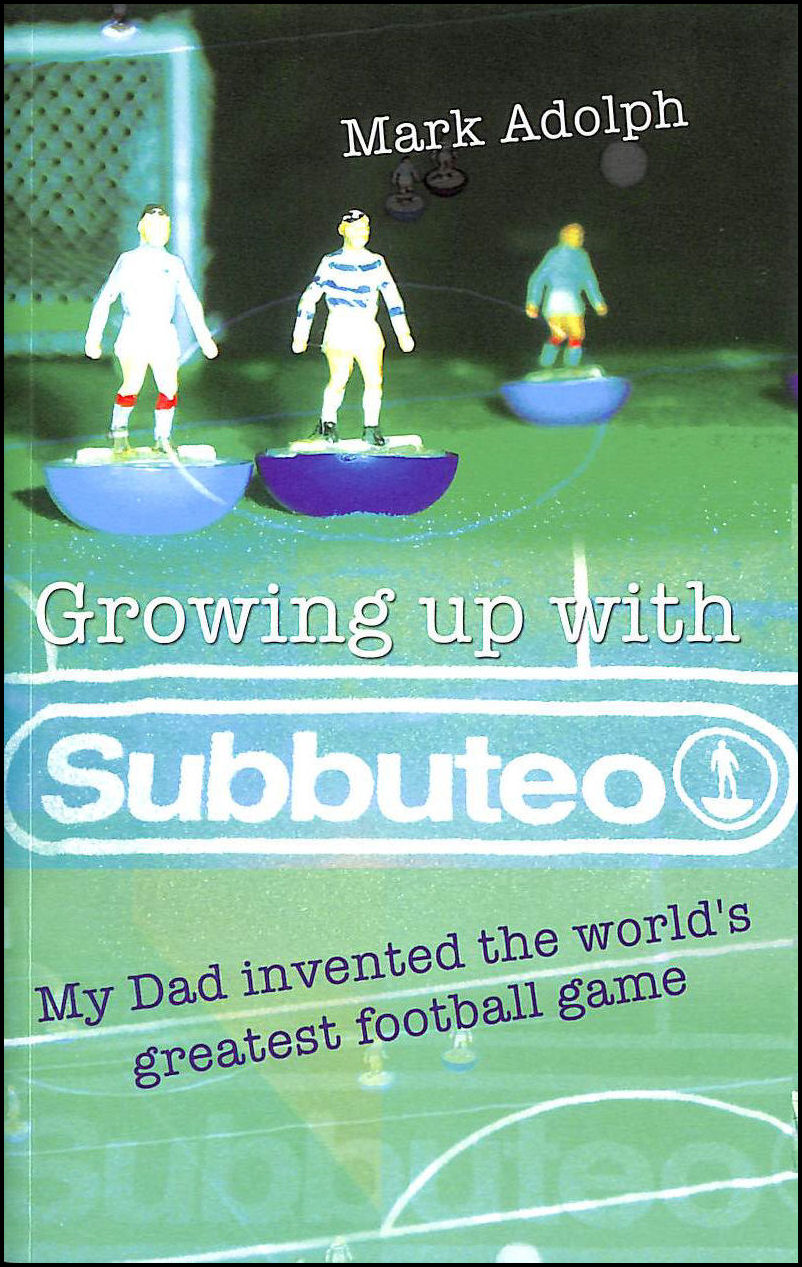 Growing Up with Subbuteo: My Dad Invented the World's Greatest Football Game, Adolph, Mark