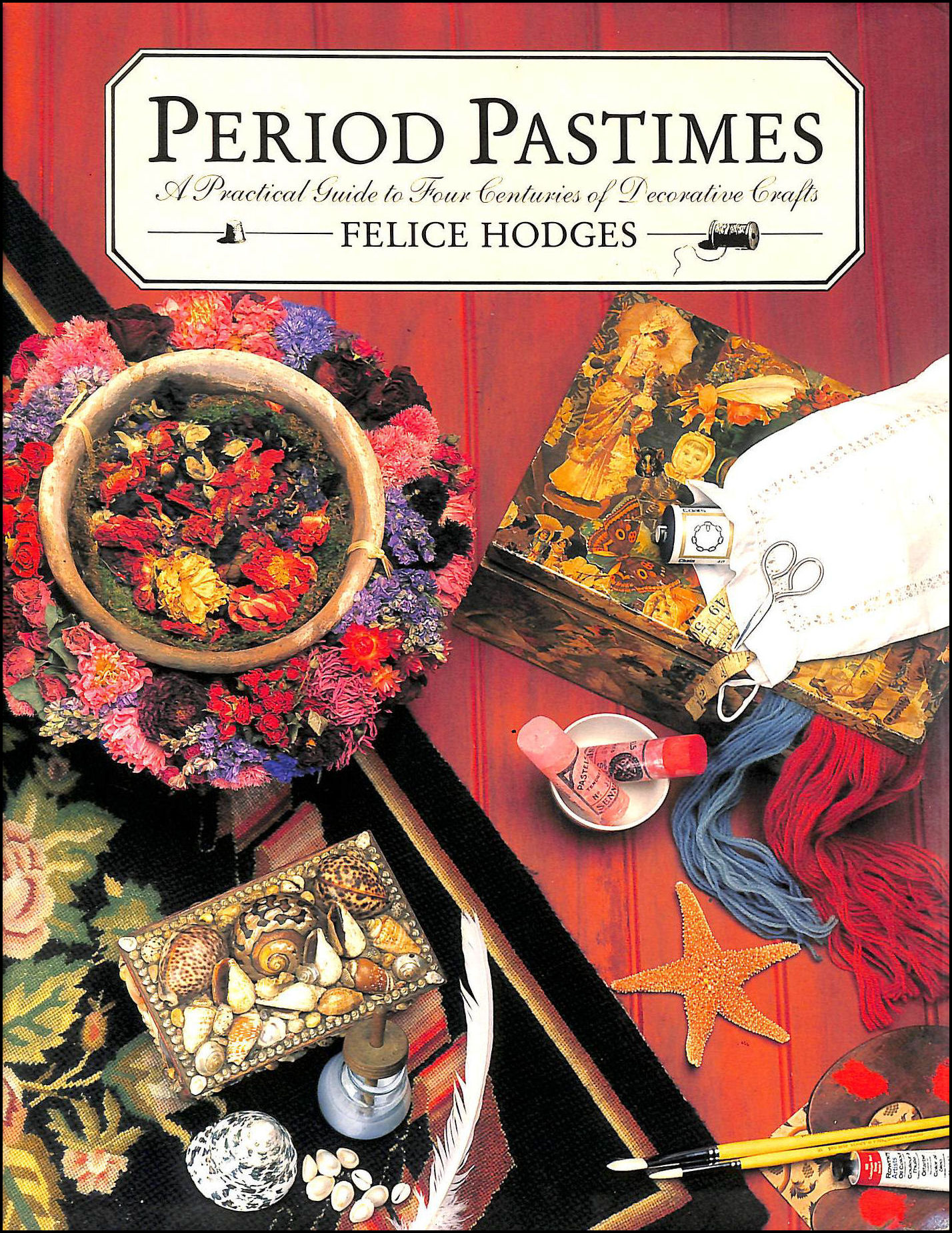 Period Pastimes: Practical Guide to Four Centuries of Decorative Crafts, Hodges, Felice