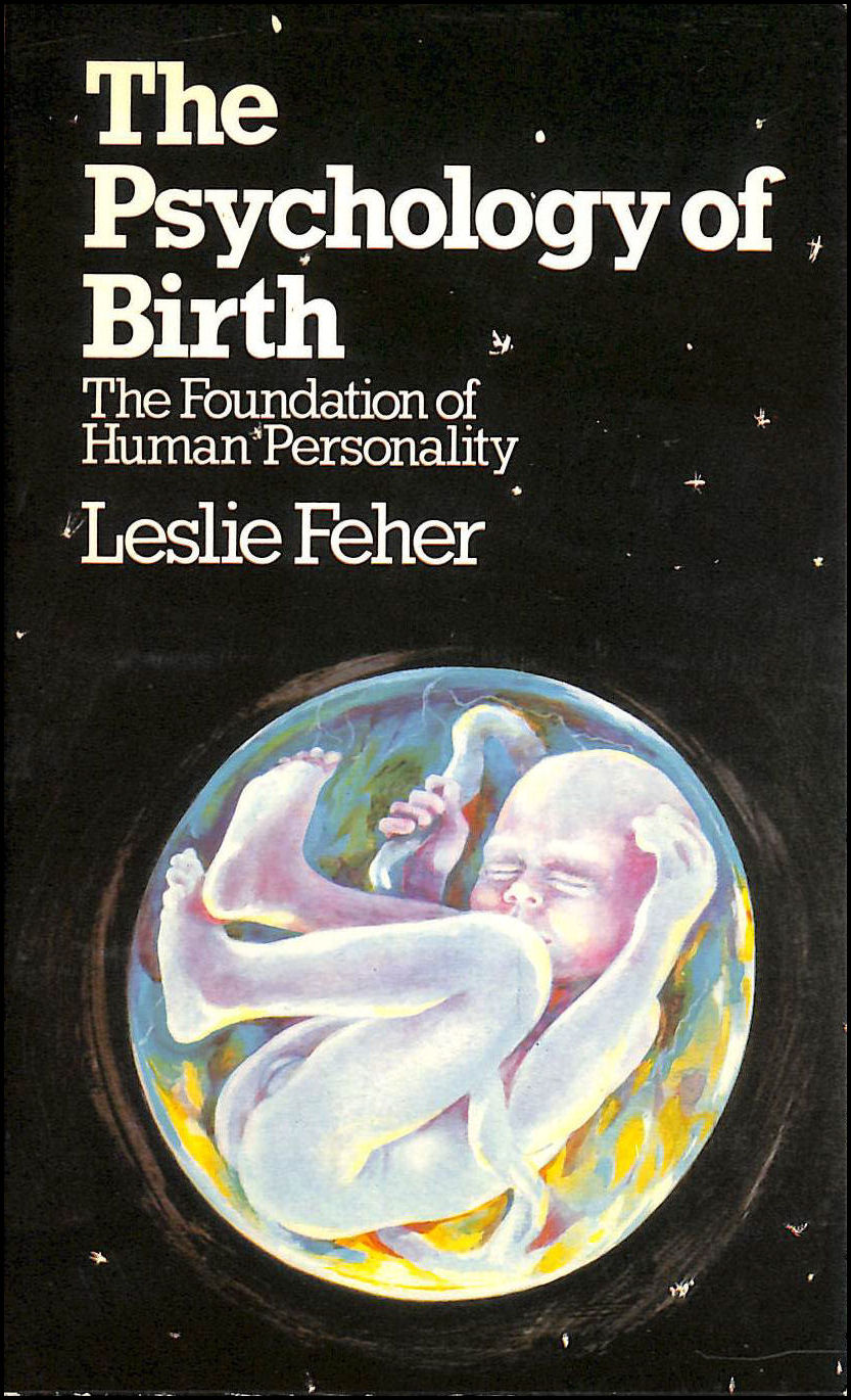 Psychology of Birth: The Foundation of Human Personality, Feher, Leslie