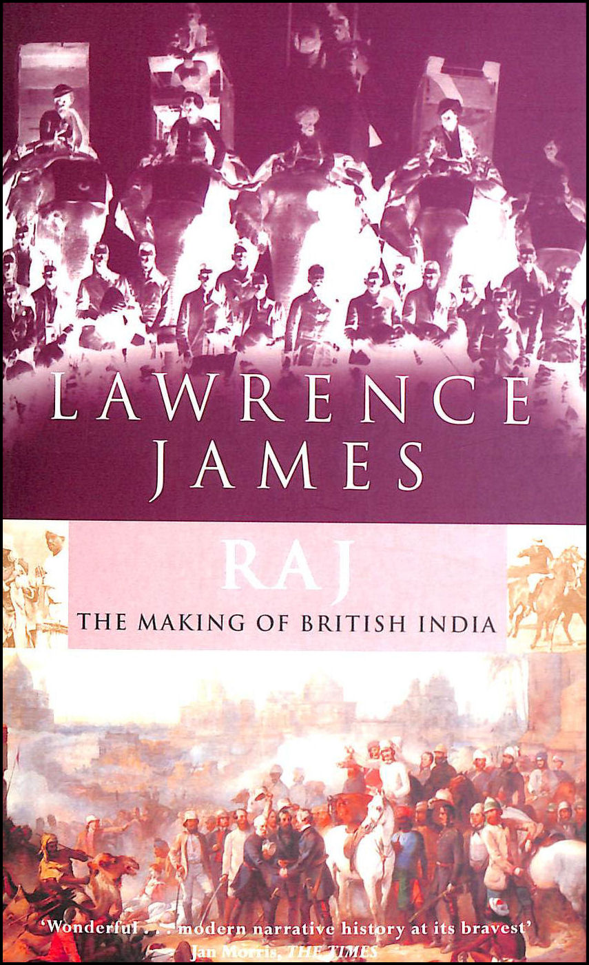 Raj: The Making and Unmaking of British India, James, Lawrence