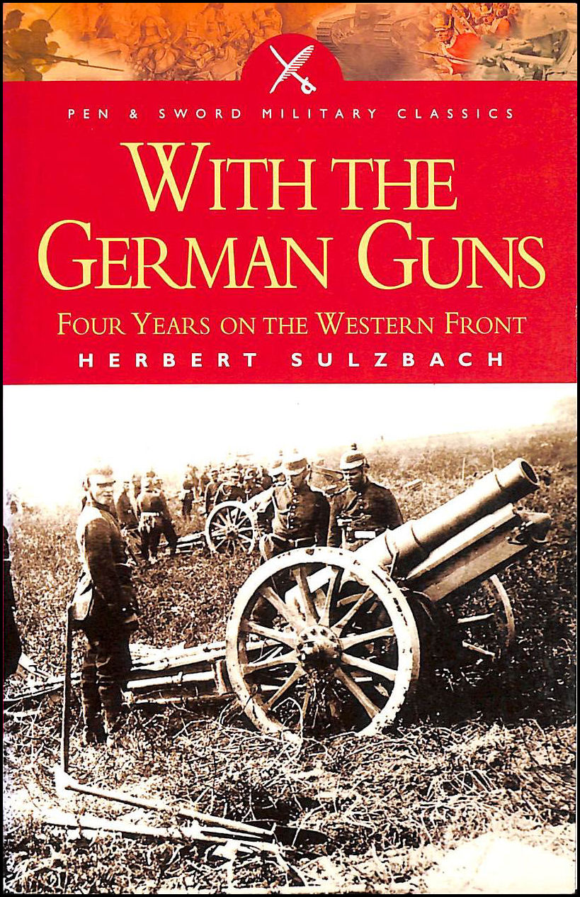 With the German Guns: Four Years on the Western Front (Pen & Sword Military Classics), Sulzbach, Herbert