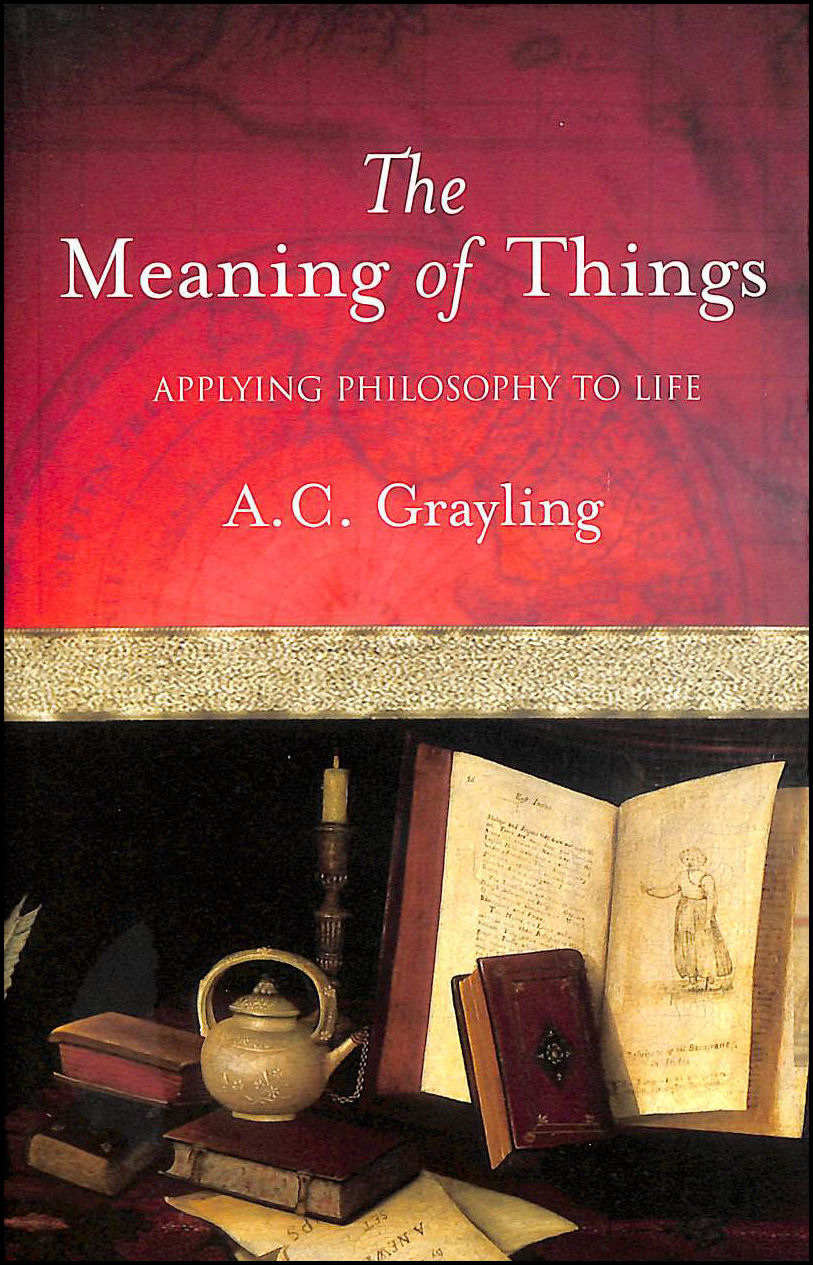The Meaning of Things: Applying Philosophy to life, Grayling, Prof A.C.