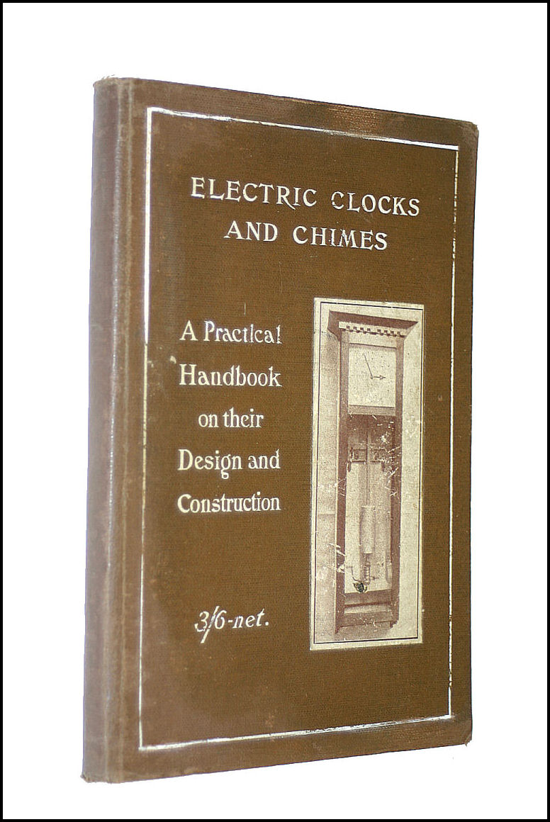 Electric Clocks and Chimes: A Practical Handbook: Giving Complete Instructions for the Making of Successful Electrical Timepieces, Synchronised Clock Systems, and Chiming Mechanism