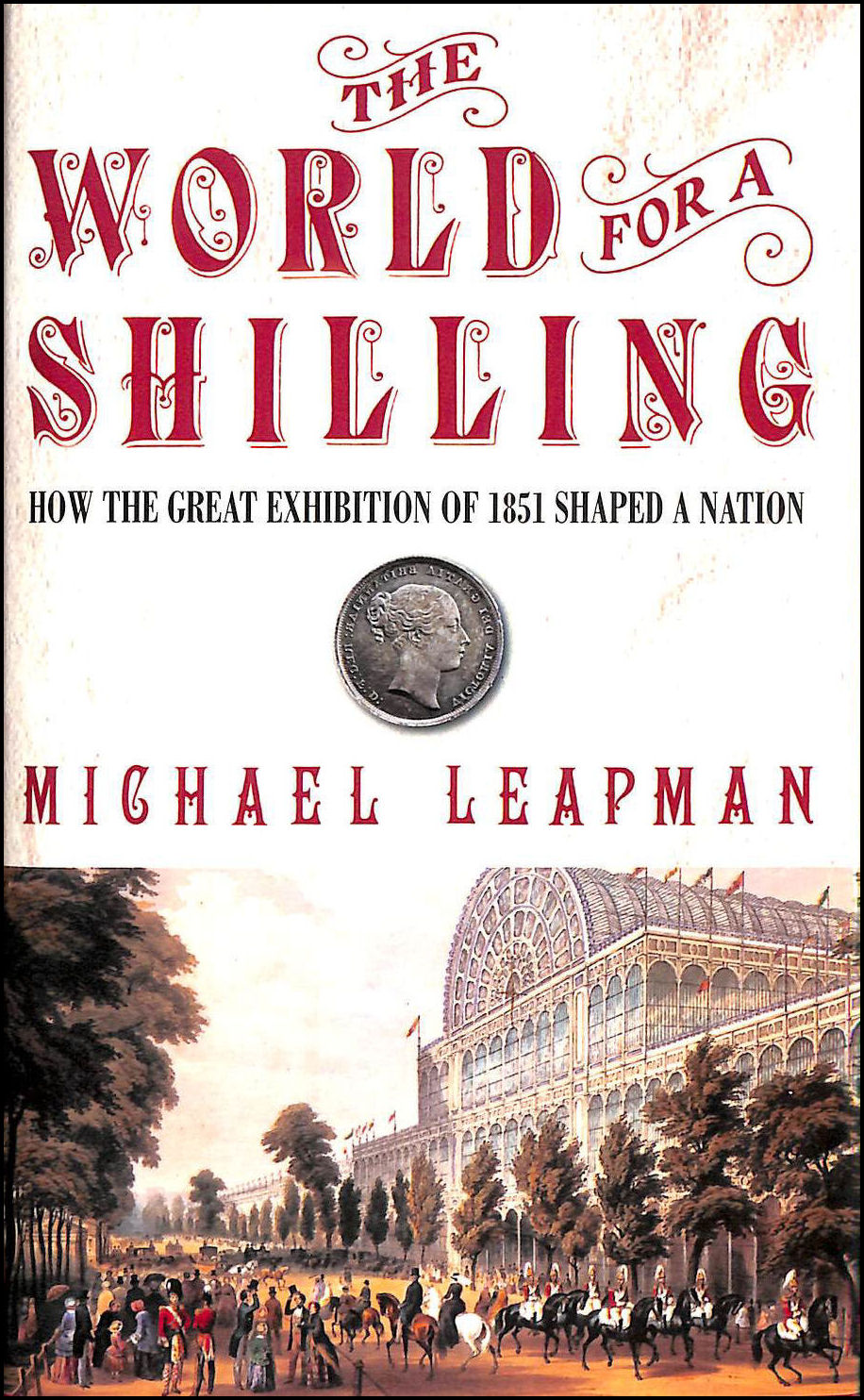 The World for a Shilling: How the Great Exhibition of 1851 Shaped a Nation, Leapman, Michael