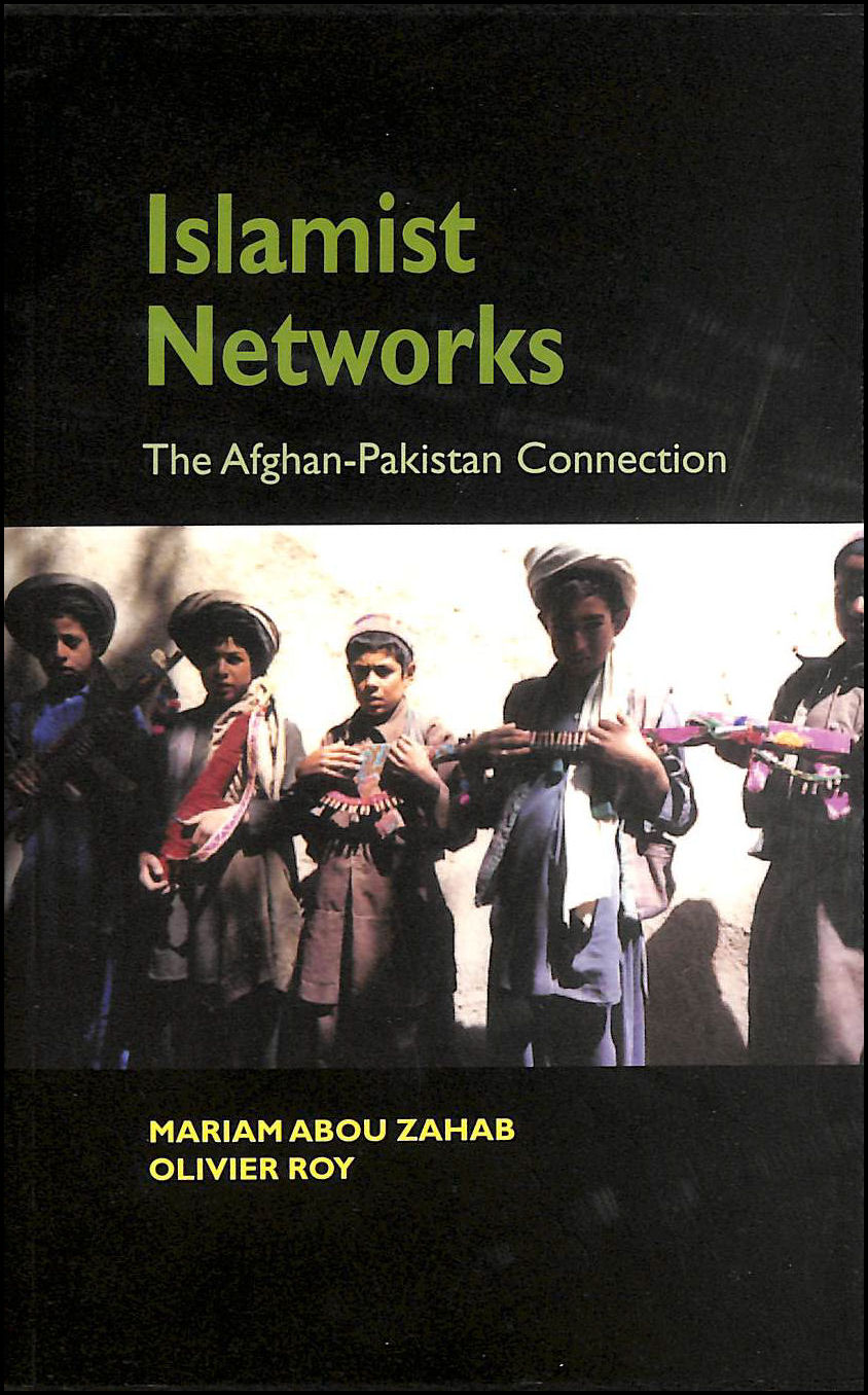 Islamist Networks: The Pakistan-Afghan Connection, Mariam Abou Zahab; Olivier Roy