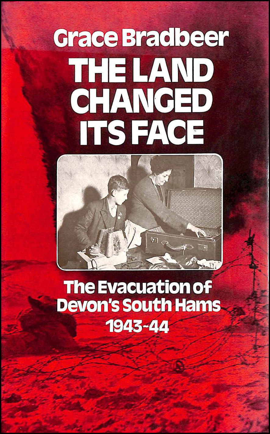 Image for Land Changed Its Face: The Evacuation of Devon's South Hams, 1943-44