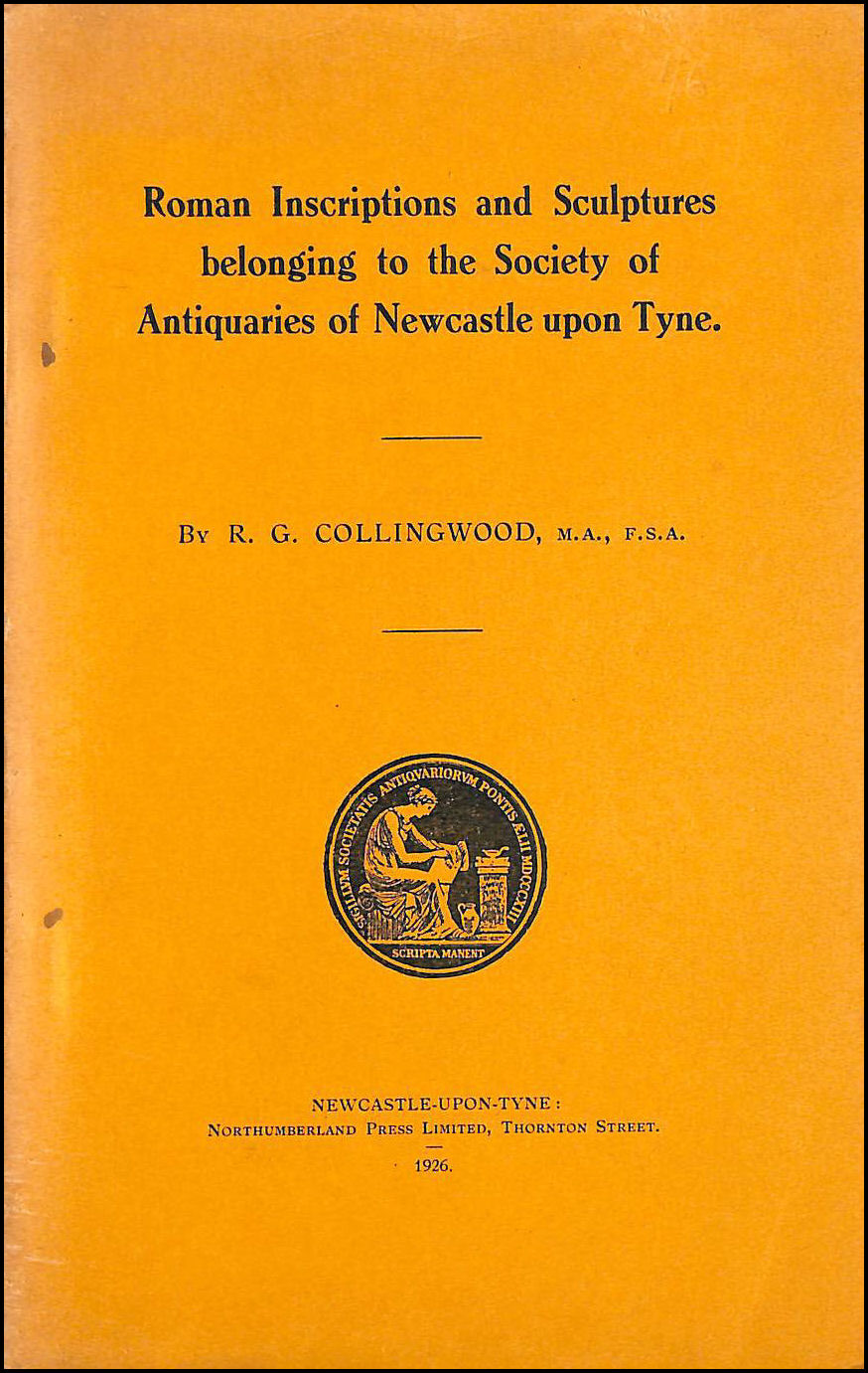 Roman Inscriptions and Sculptures belonging the Society of Antiquaries of Newcastle upon Tyne :(Read on 27th January 1926), Collingwood, R. G.