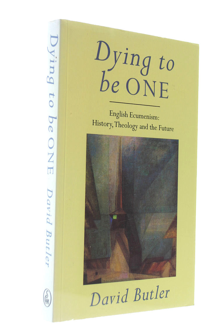 Dying to Be One: English Ecumenism - History, Theology and the Future, Butler, David