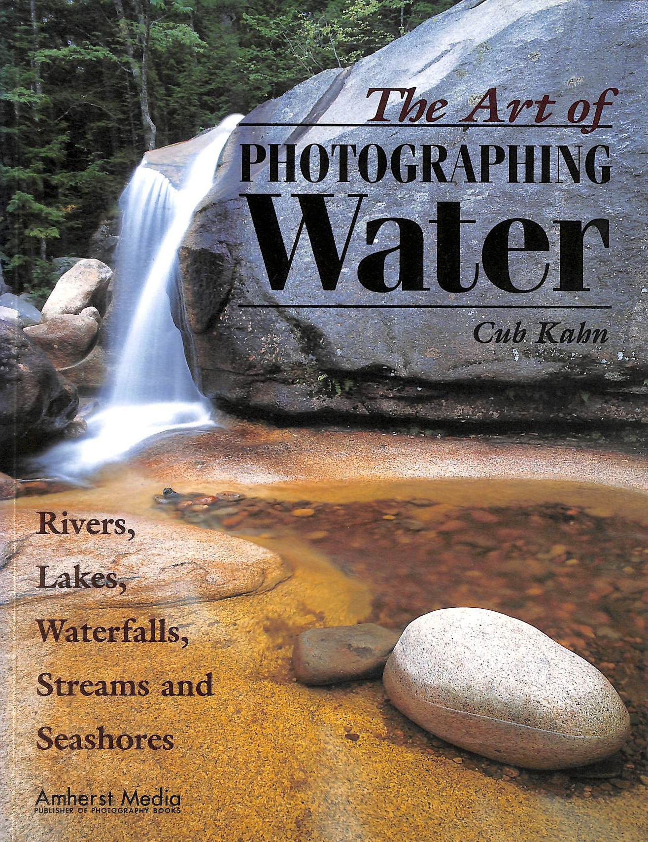 Image for The Art of Photographing Water: Rivers, Lakes, Waterfalls, Streams and Seashores: Rivers, Lakes, Waterfalls, Streams and Seashores