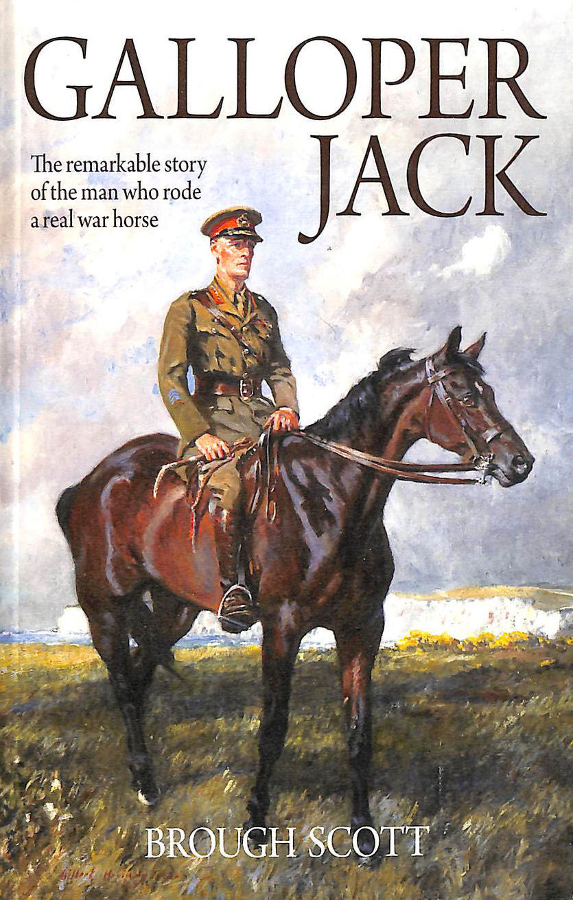 BROUGH SCOTT - Galloper Jack: The Remarkable Story of the Man Who Rode a Real War Horse