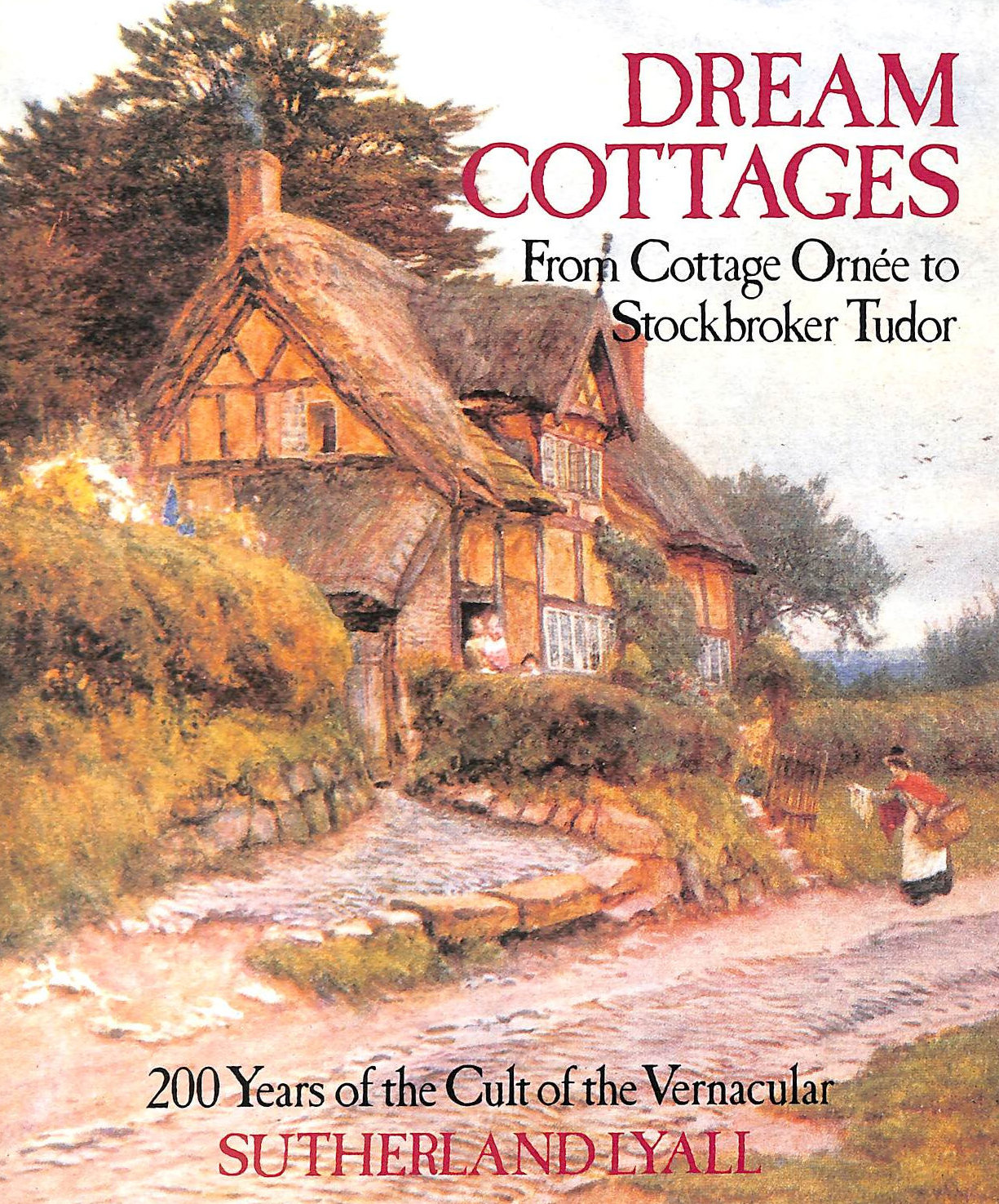 Image for Dream Cottages: From Cottage Ornee to Stockbroker Tudor - 200 Years of the Cult of the Vernacular