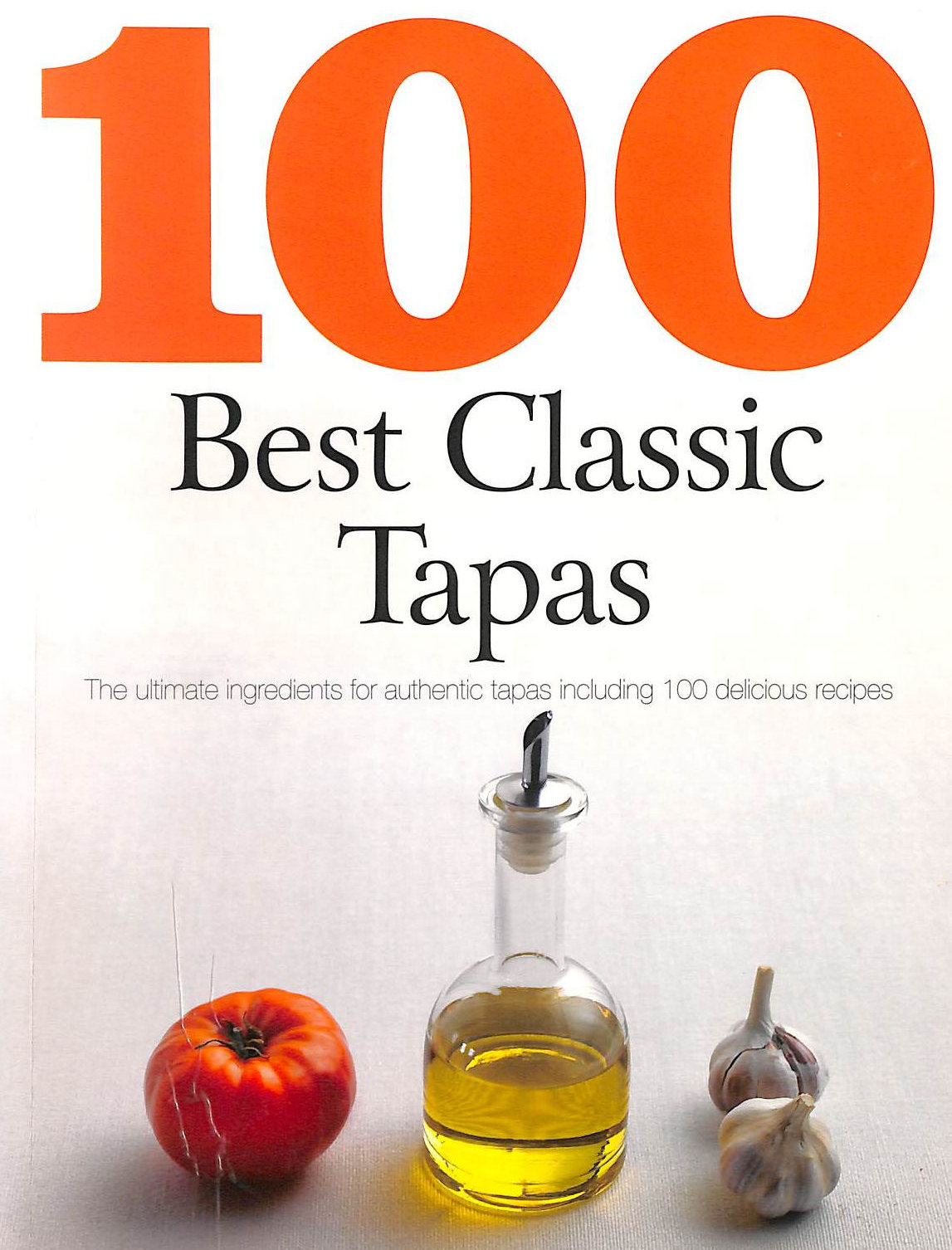 Image for 100 best classic tapas : the ultimate ingredients for authentic tapas including 100 delicious recipes