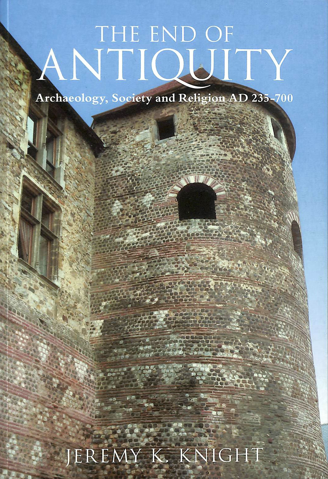 Image for The End of Antiquity: Archaeology, Society and Religion in Early Medieval Western Europe