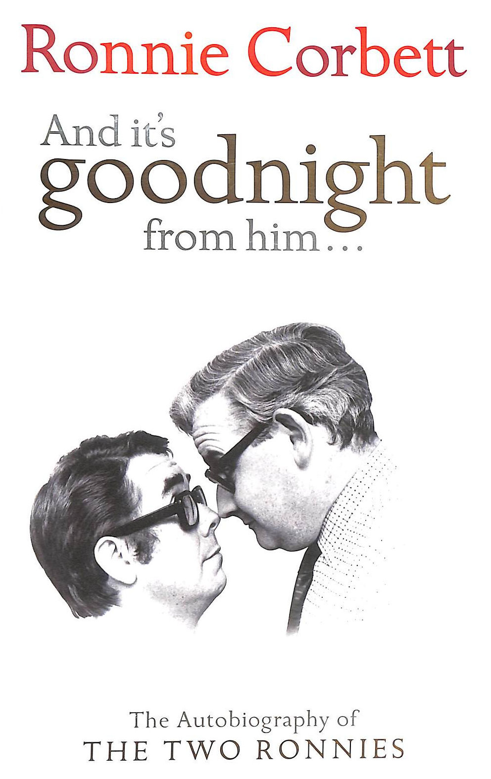 Image for And It's Goodnight From Him: The Autobiography of the Two Ronnies