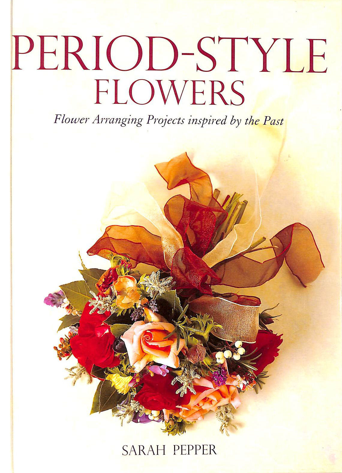 PEPPER, SARAH - Period Style Flowers: Flower Arranging Projects Inspired by the Past