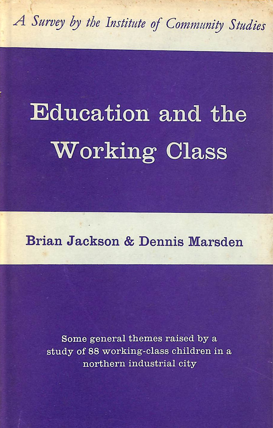 Image for Education and the working class: Some general themes raised by a study of 88 working class children in a northern industrial city (Institute of Community Studies Reports no.6)