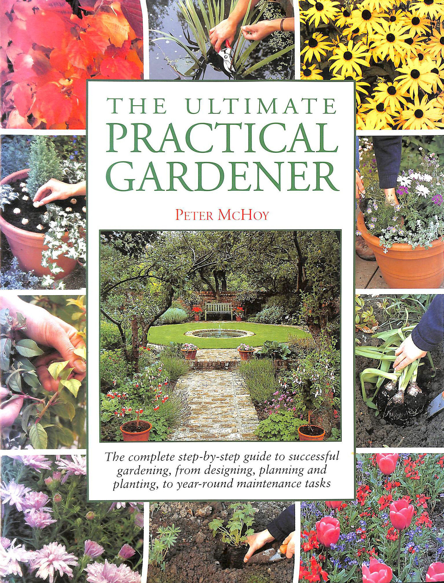 Image for The Ultimate Practical Gardener: The Complete Step-by-step Guide to Successful Gardening, from Designing, Planning and Planting, to Year-round Maintenance Tasks