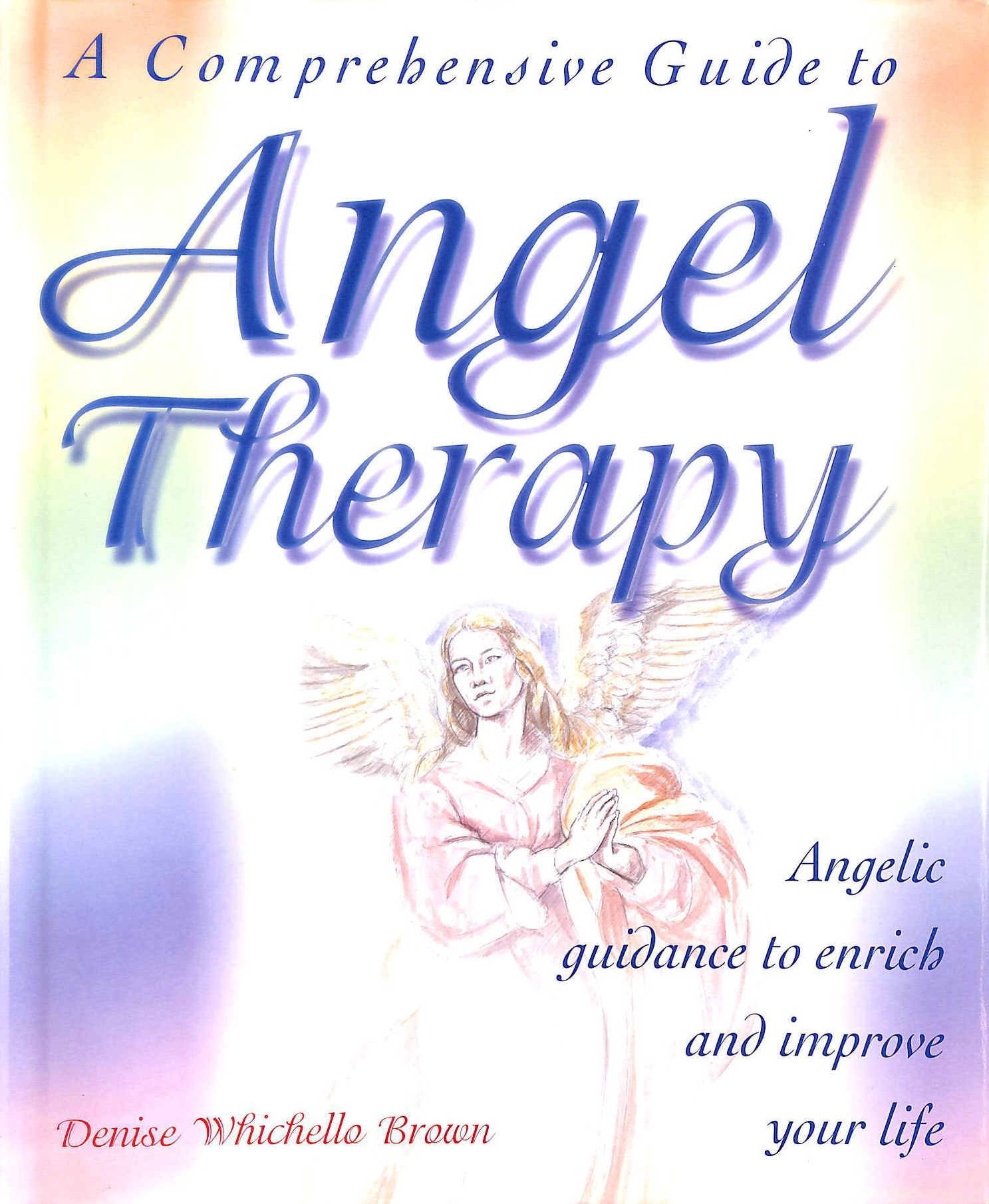 BROWN, DENISE - A Comprehensive Guide to Angel Therapy: Angelic Guidance to Enrich and Improve Your Life